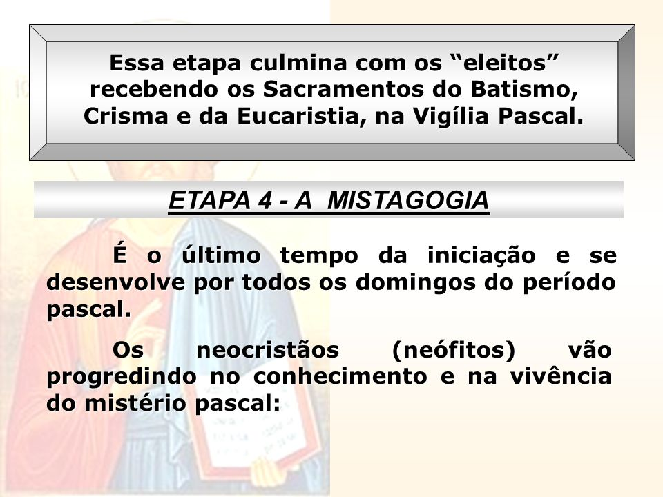 Essa etapa culmina com os eleitos recebendo os Sacramentos do Batismo, Crisma e da Eucaristia, na Vigília Pascal.