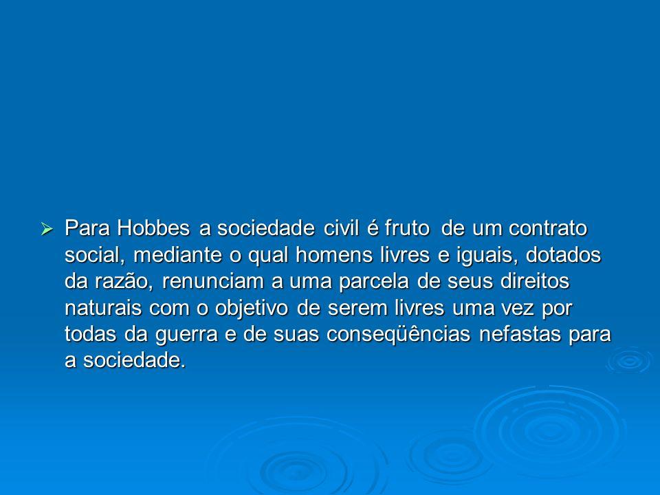 Para Hobbes a sociedade civil é fruto de um contrato social, mediante o qual homens livres e iguais, dotados da razão, renunciam a uma parcela de seus direitos naturais com o objetivo de serem livres uma vez por todas da guerra e de suas conseqüências nefastas para a sociedade.