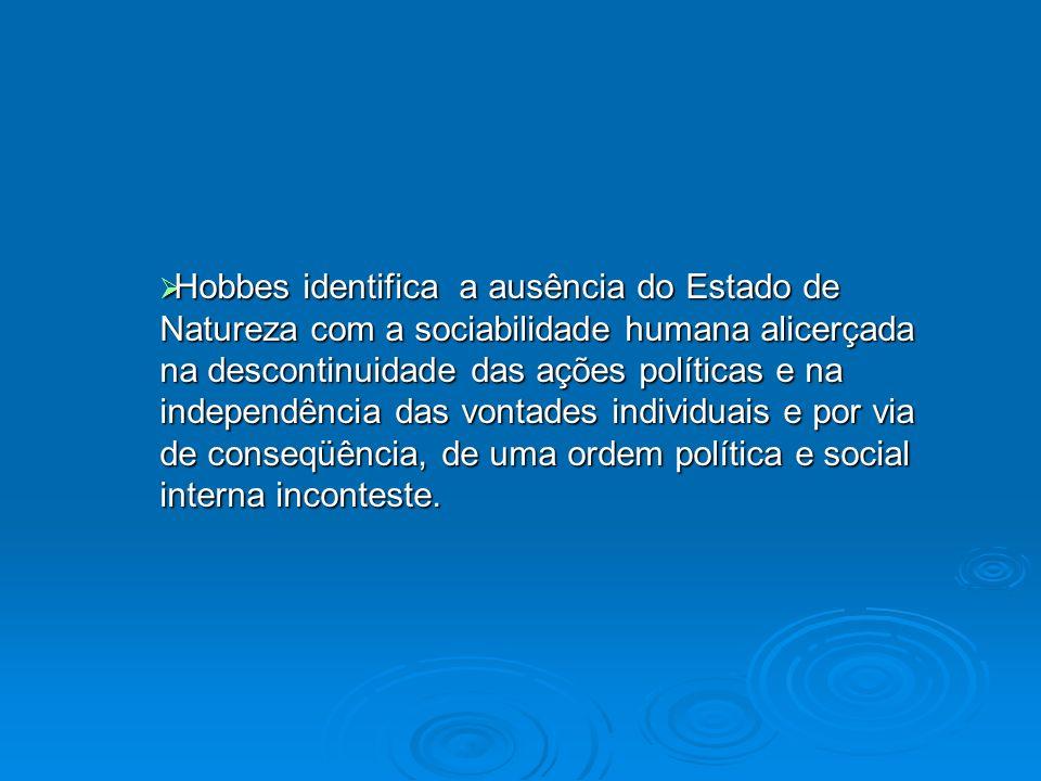 Hobbes identifica a ausência do Estado de Natureza com a sociabilidade humana alicerçada na descontinuidade das ações políticas e na independência das vontades individuais e por via de conseqüência, de uma ordem política e social interna inconteste.