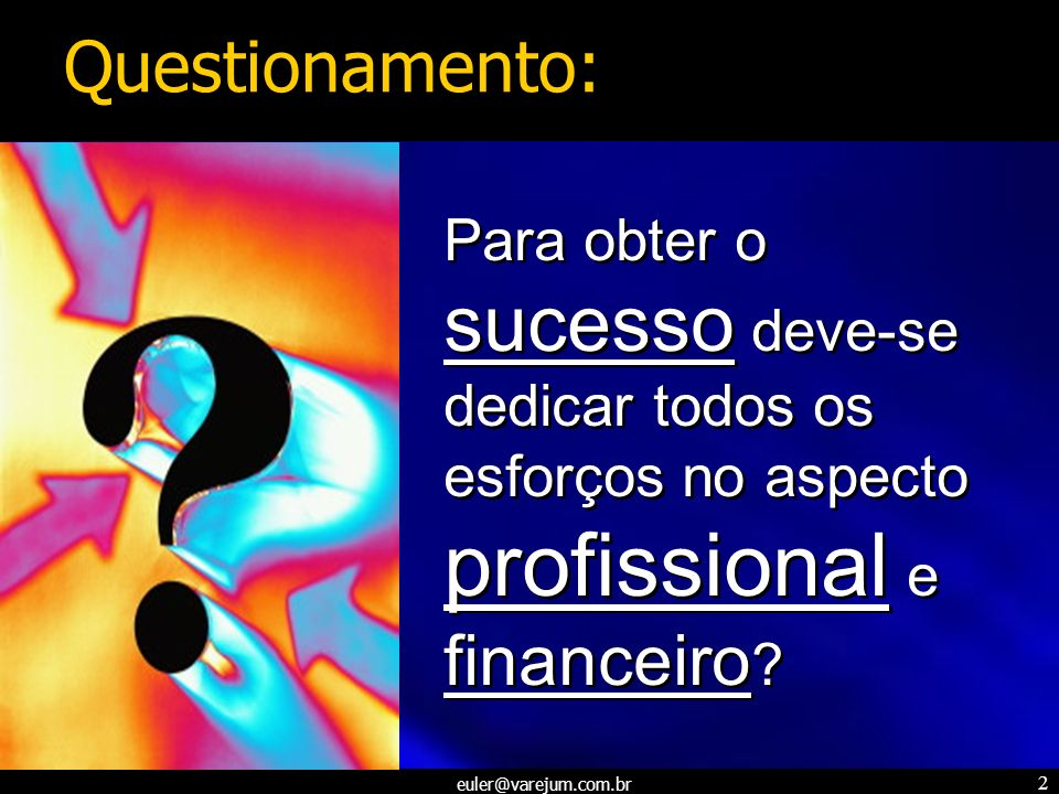 Questionamento: Para obter o sucesso deve-se dedicar todos os esforços no aspecto profissional e financeiro