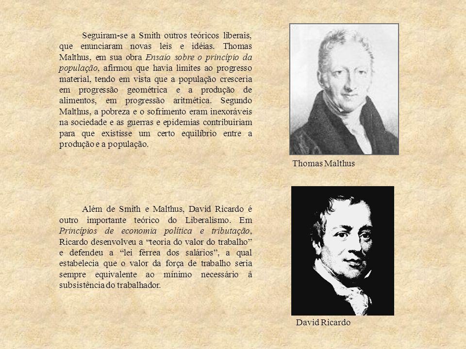 Seguiram-se a Smith outros teóricos liberais, que enunciaram novas leis e idéias. Thomas Malthus, em sua obra Ensaio sobre o princípio da população, afirmou que havia limites ao progresso material, tendo em vista que a população cresceria em progressão geométrica e a produção de alimentos, em progressão aritmética. Segundo Malthus, a pobreza e o sofrimento eram inexoráveis na sociedade e as guerras e epidemias contribuiriam para que existisse um certo equilíbrio entre a produção e a população.