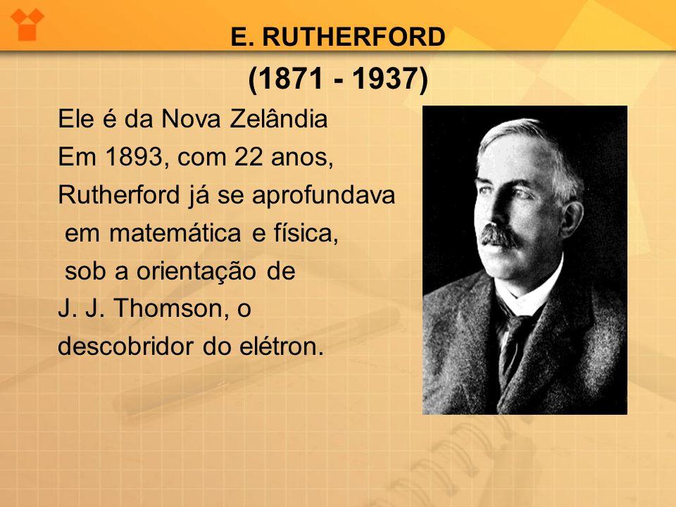 (1871 - 1937) E. RUTHERFORD Ele é da Nova Zelândia