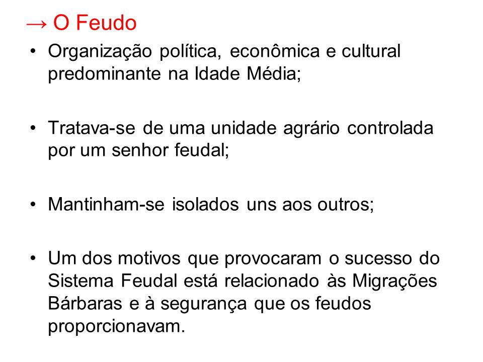 → O Feudo Organização política, econômica e cultural predominante na Idade Média; Tratava-se de uma unidade agrário controlada por um senhor feudal;