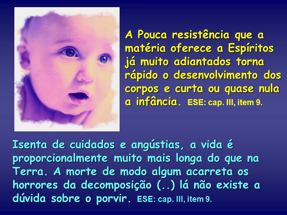 A Pouca resistência que a matéria oferece a Espíritos já muito adiantados torna rápido o desenvolvimento dos corpos e curta ou quase nula a infância. ESE: cap. III, item 9.
