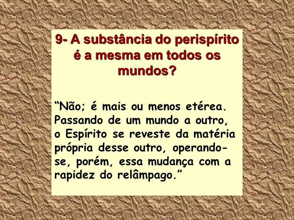 9- A substância do perispírito é a mesma em todos os mundos