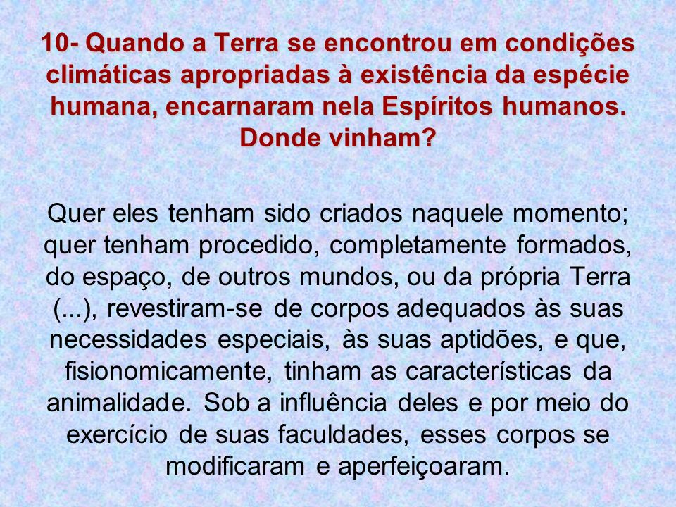10- Quando a Terra se encontrou em condições climáticas apropriadas à existência da espécie humana, encarnaram nela Espíritos humanos. Donde vinham