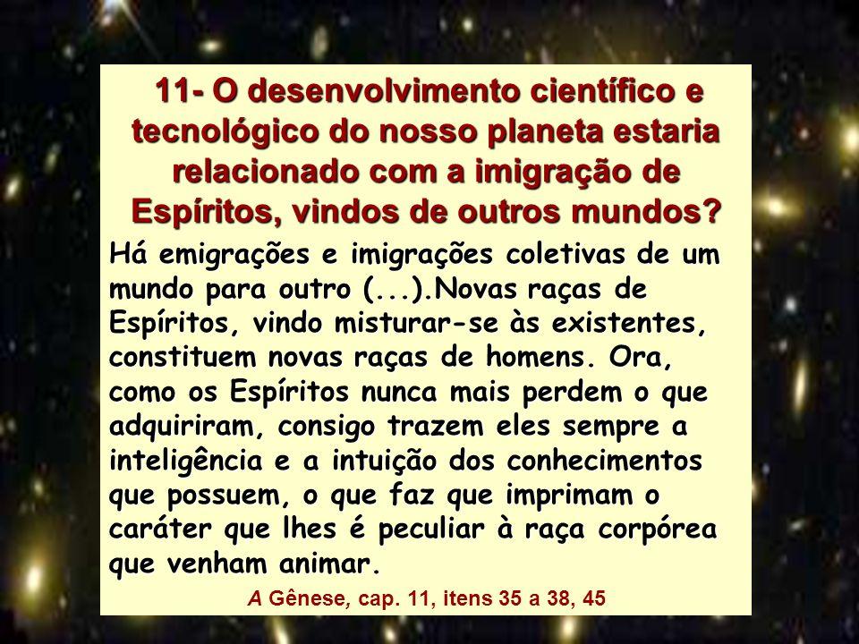 11- O desenvolvimento científico e tecnológico do nosso planeta estaria relacionado com a imigração de Espíritos, vindos de outros mundos