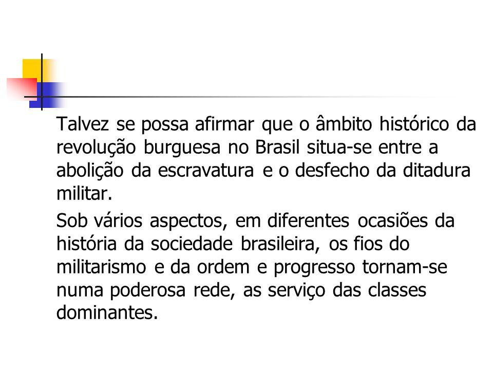 Talvez se possa afirmar que o âmbito histórico da revolução burguesa no Brasil situa-se entre a abolição da escravatura e o desfecho da ditadura militar.
