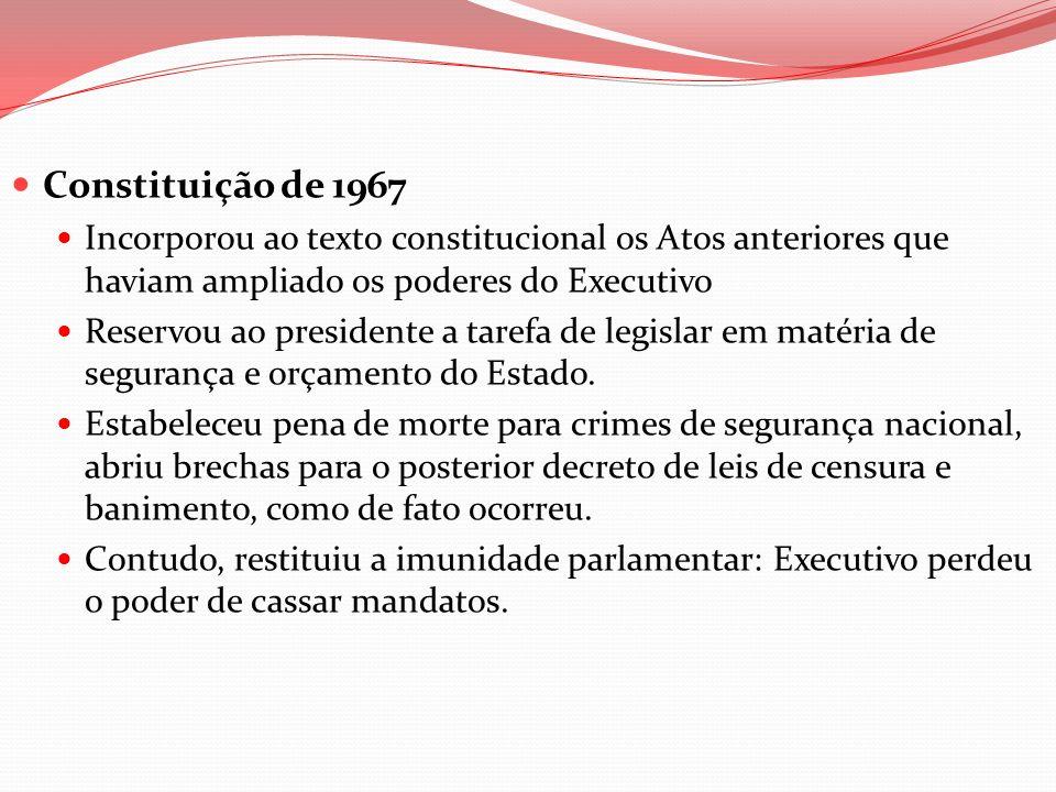 Constituição de 1967 Incorporou ao texto constitucional os Atos anteriores que haviam ampliado os poderes do Executivo.