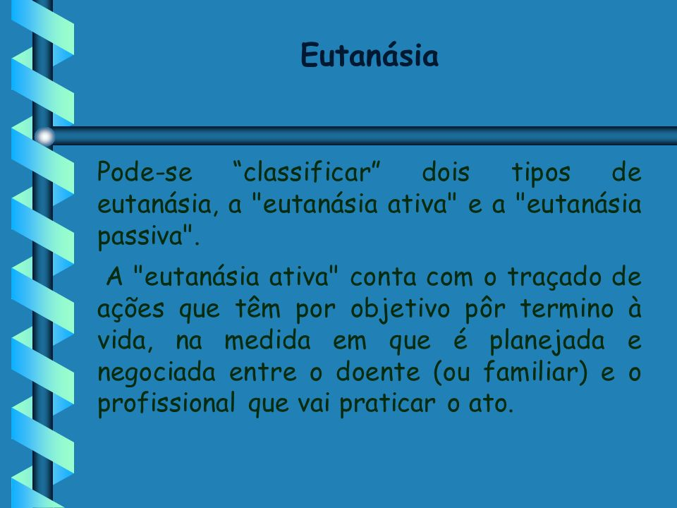 Eutanásia Pode-se classificar dois tipos de eutanásia, a eutanásia ativa e a eutanásia passiva .