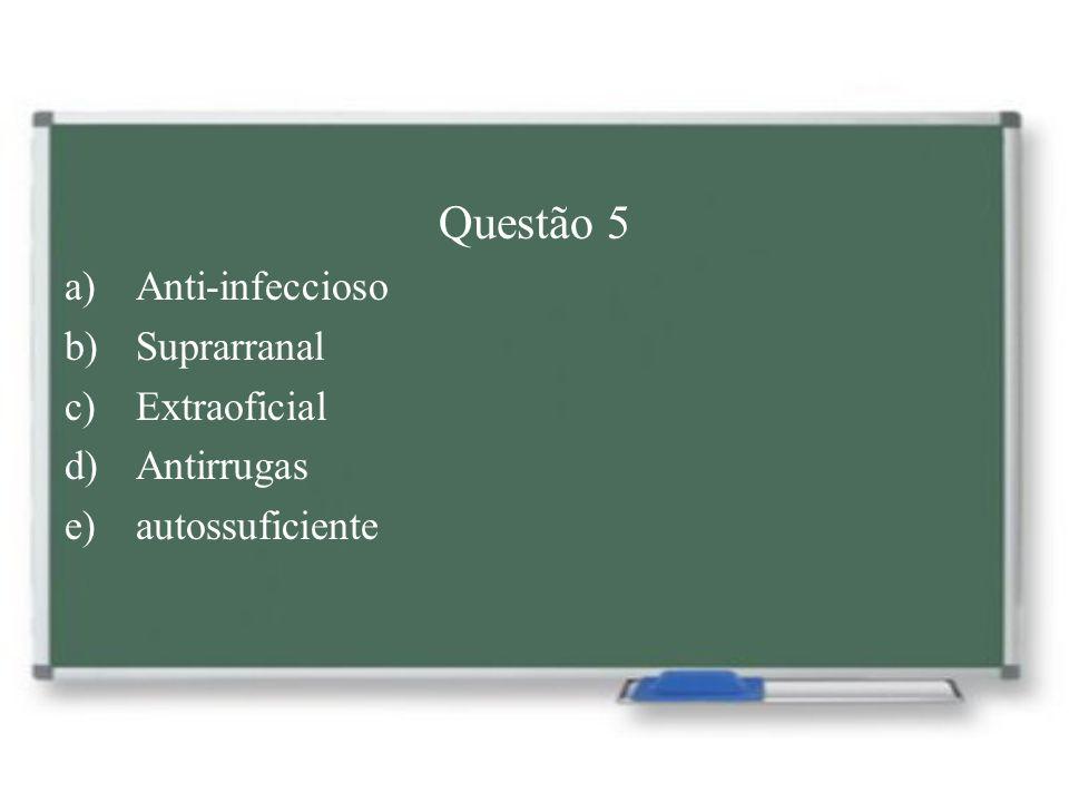 Questão 5 Anti-infeccioso Suprarranal Extraoficial Antirrugas