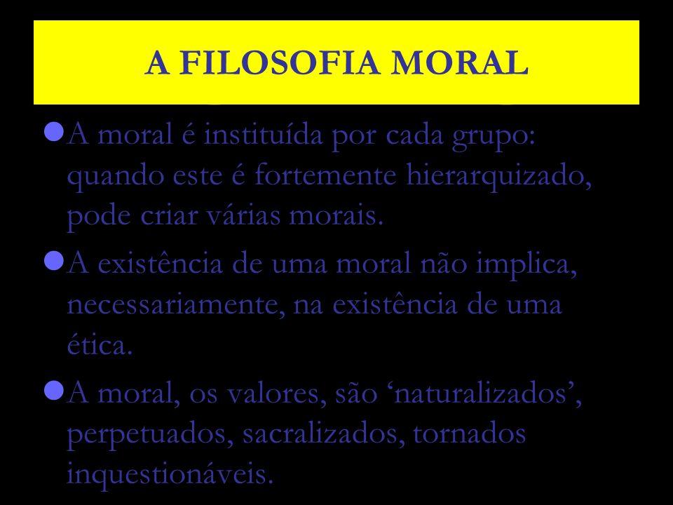 A FILOSOFIA MORAL A moral é instituída por cada grupo: quando este é fortemente hierarquizado, pode criar várias morais.
