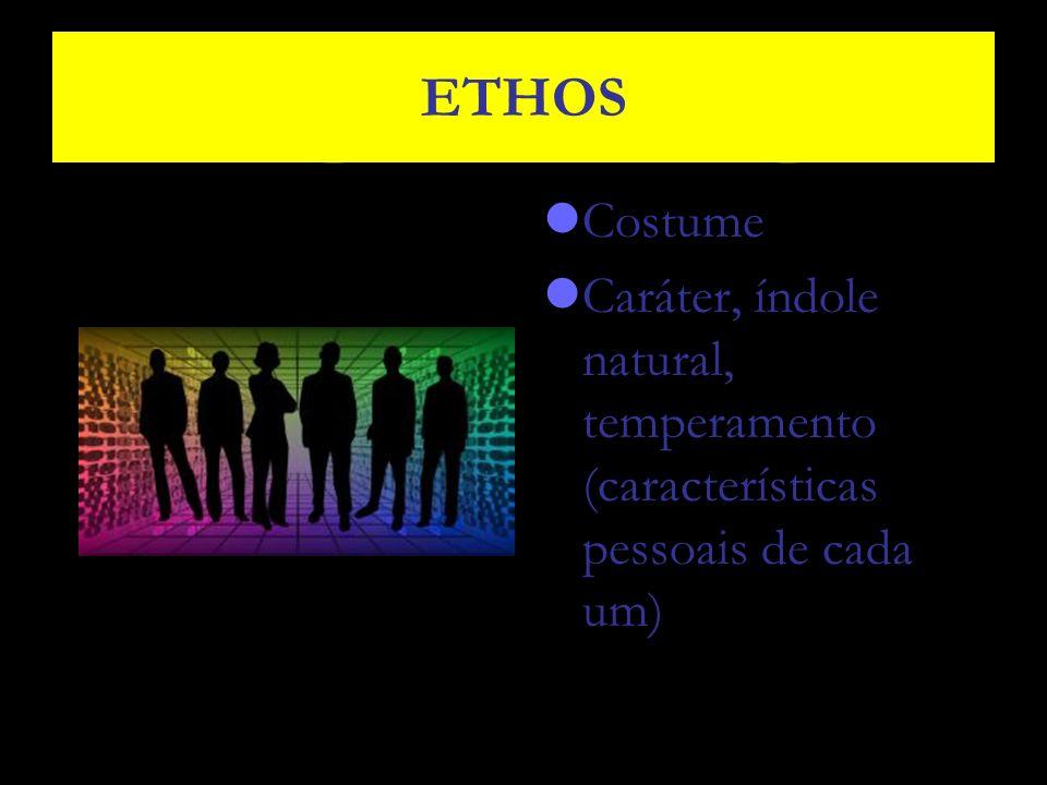 ETHOS Costume Caráter, índole natural, temperamento (características pessoais de cada um)