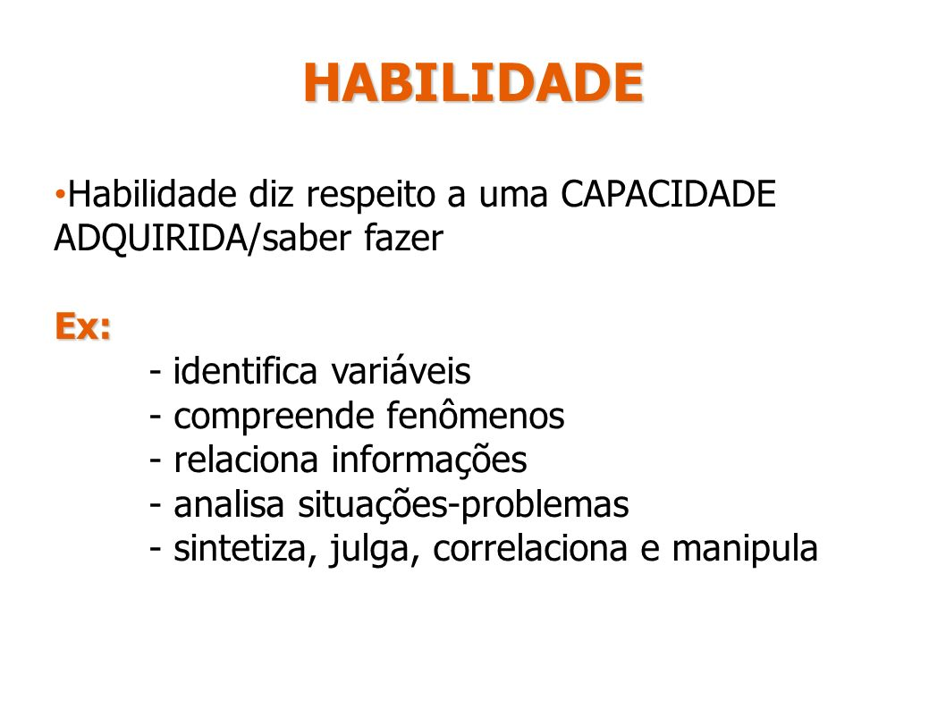 HABILIDADE Habilidade diz respeito a uma CAPACIDADE ADQUIRIDA/saber fazer. Ex: - identifica variáveis.