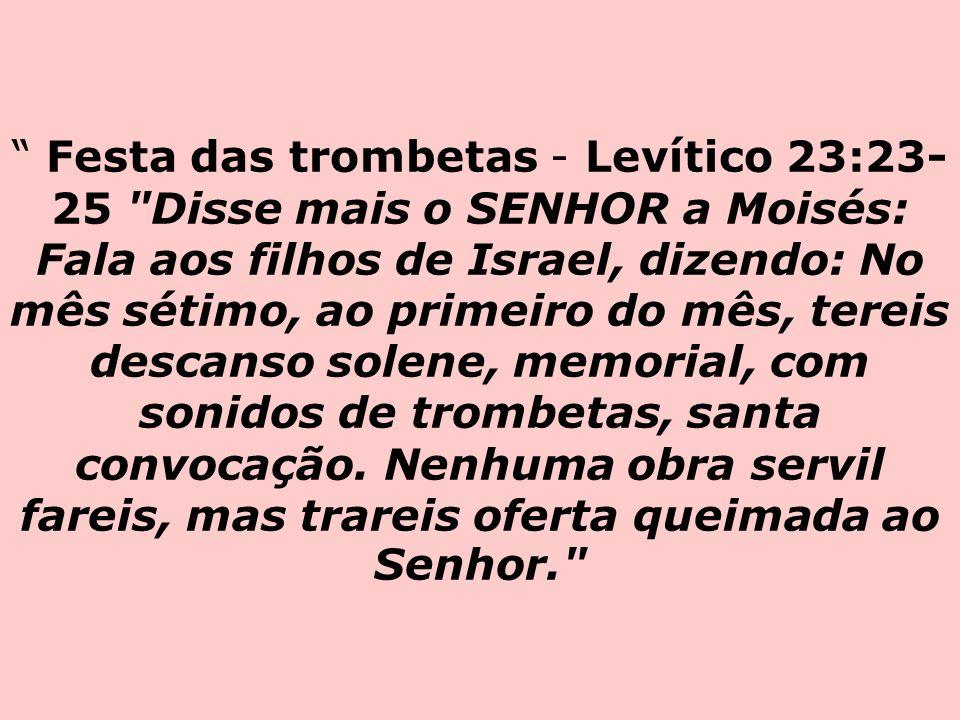 Festa das trombetas - Levítico 23:23-25 Disse mais o SENHOR a Moisés: Fala aos filhos de Israel, dizendo: No mês sétimo, ao primeiro do mês, tereis descanso solene, memorial, com sonidos de trombetas, santa convocação.