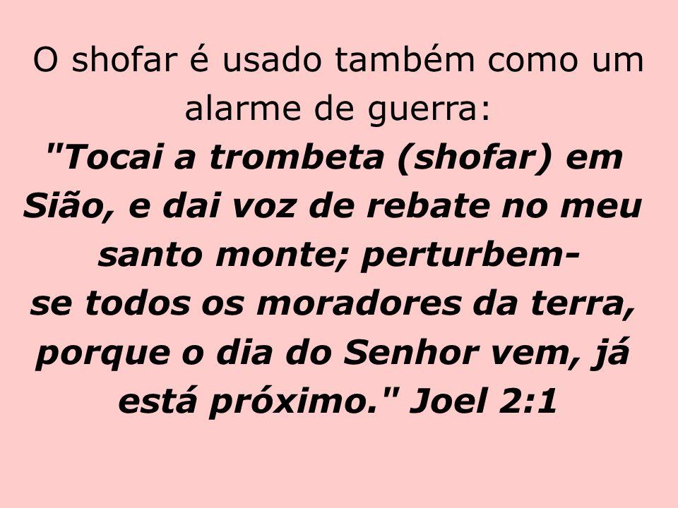 O shofar é usado também como um alarme de guerra: Tocai a trombeta (shofar) em Sião, e dai voz de rebate no meu santo monte; perturbem-se todos os moradores da terra, porque o dia do Senhor vem, já está próximo. Joel 2:1