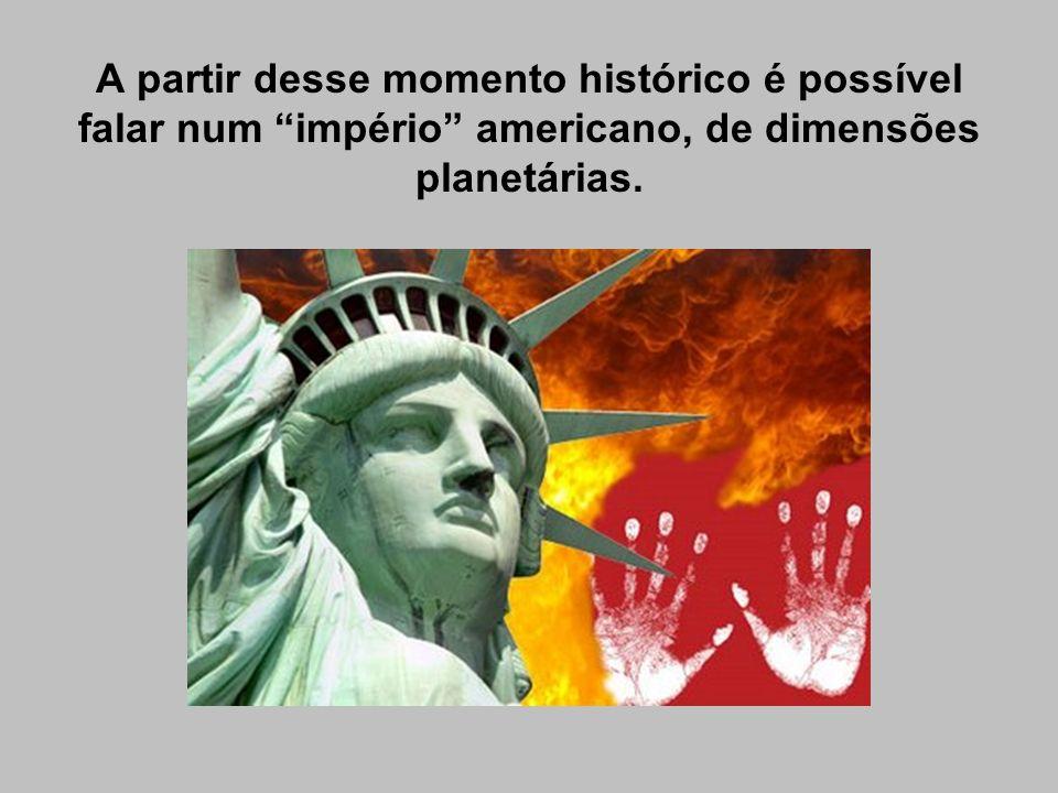A partir desse momento histórico é possível falar num império americano, de dimensões planetárias.