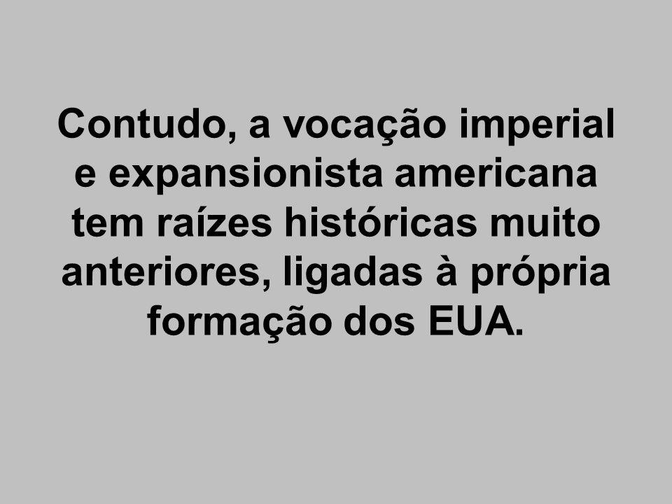 Contudo, a vocação imperial e expansionista americana tem raízes históricas muito anteriores, ligadas à própria formação dos EUA.