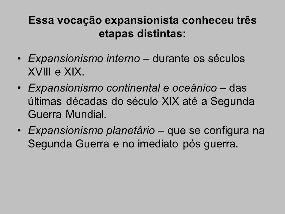 Essa vocação expansionista conheceu três etapas distintas: