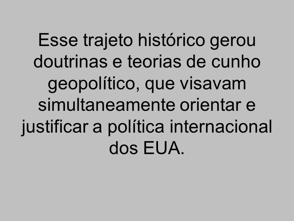 Esse trajeto histórico gerou doutrinas e teorias de cunho geopolítico, que visavam simultaneamente orientar e justificar a política internacional dos EUA.