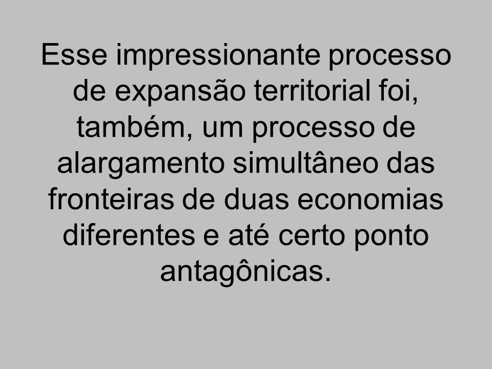 Esse impressionante processo de expansão territorial foi, também, um processo de alargamento simultâneo das fronteiras de duas economias diferentes e até certo ponto antagônicas.