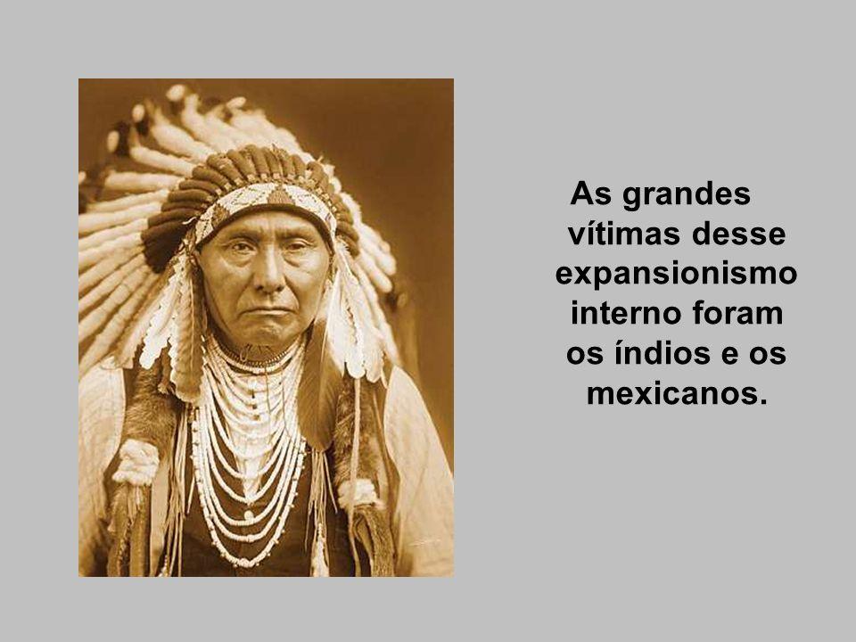 As grandes vítimas desse expansionismo interno foram os índios e os mexicanos.