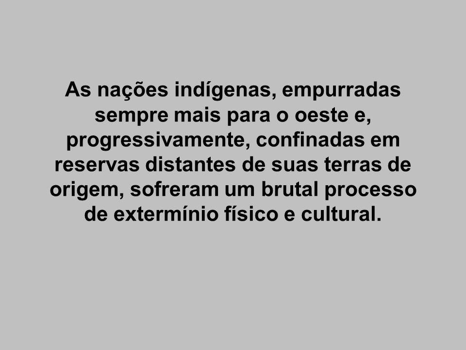 As nações indígenas, empurradas sempre mais para o oeste e, progressivamente, confinadas em reservas distantes de suas terras de origem, sofreram um brutal processo de extermínio físico e cultural.
