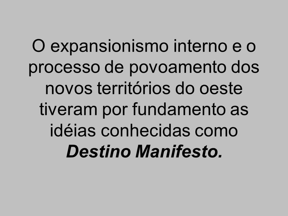 O expansionismo interno e o processo de povoamento dos novos territórios do oeste tiveram por fundamento as idéias conhecidas como Destino Manifesto.
