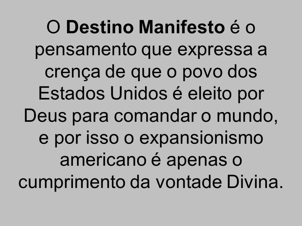 O Destino Manifesto é o pensamento que expressa a crença de que o povo dos Estados Unidos é eleito por Deus para comandar o mundo, e por isso o expansionismo americano é apenas o cumprimento da vontade Divina.