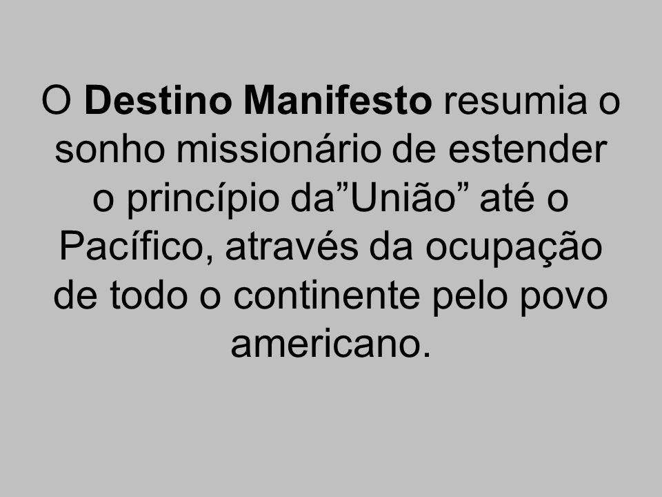 O Destino Manifesto resumia o sonho missionário de estender o princípio da União até o Pacífico, através da ocupação de todo o continente pelo povo americano.
