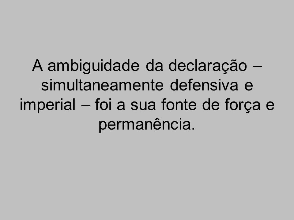 A ambiguidade da declaração – simultaneamente defensiva e imperial – foi a sua fonte de força e permanência.