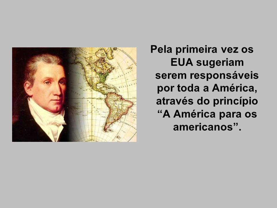 Pela primeira vez os EUA sugeriam serem responsáveis por toda a América, através do princípio A América para os americanos .
