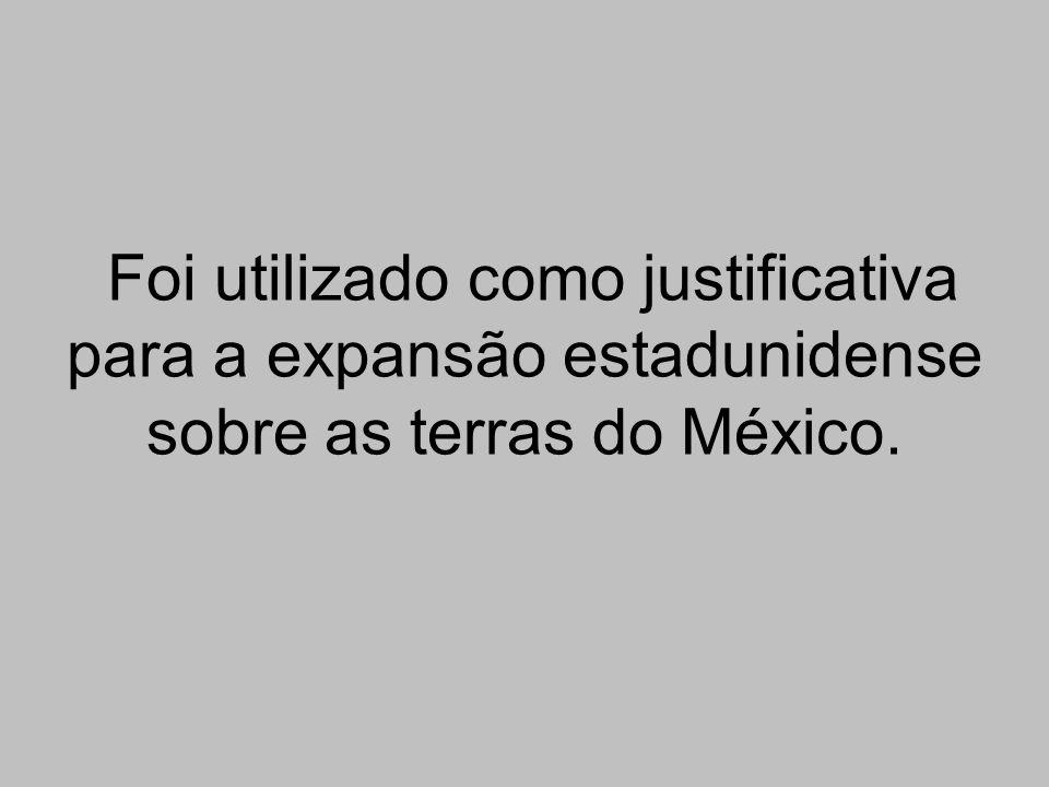 Foi utilizado como justificativa para a expansão estadunidense sobre as terras do México.