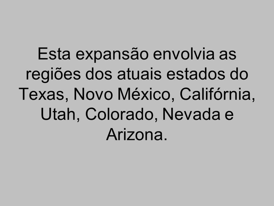 Esta expansão envolvia as regiões dos atuais estados do Texas, Novo México, Califórnia, Utah, Colorado, Nevada e Arizona.