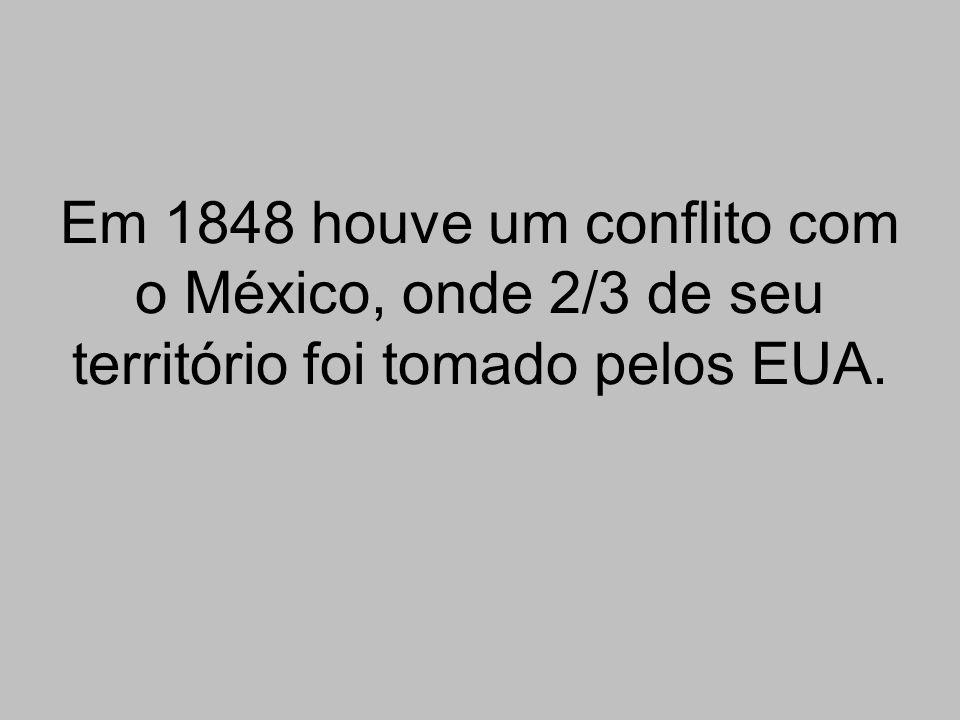 Em 1848 houve um conflito com o México, onde 2/3 de seu território foi tomado pelos EUA.