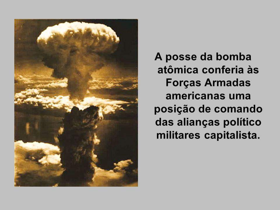 A posse da bomba atômica conferia às Forças Armadas americanas uma posição de comando das alianças político militares capitalista.