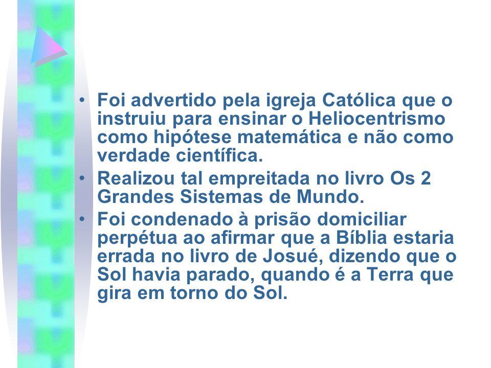 Foi advertido pela igreja Católica que o instruiu para ensinar o Heliocentrismo como hipótese matemática e não como verdade científica.