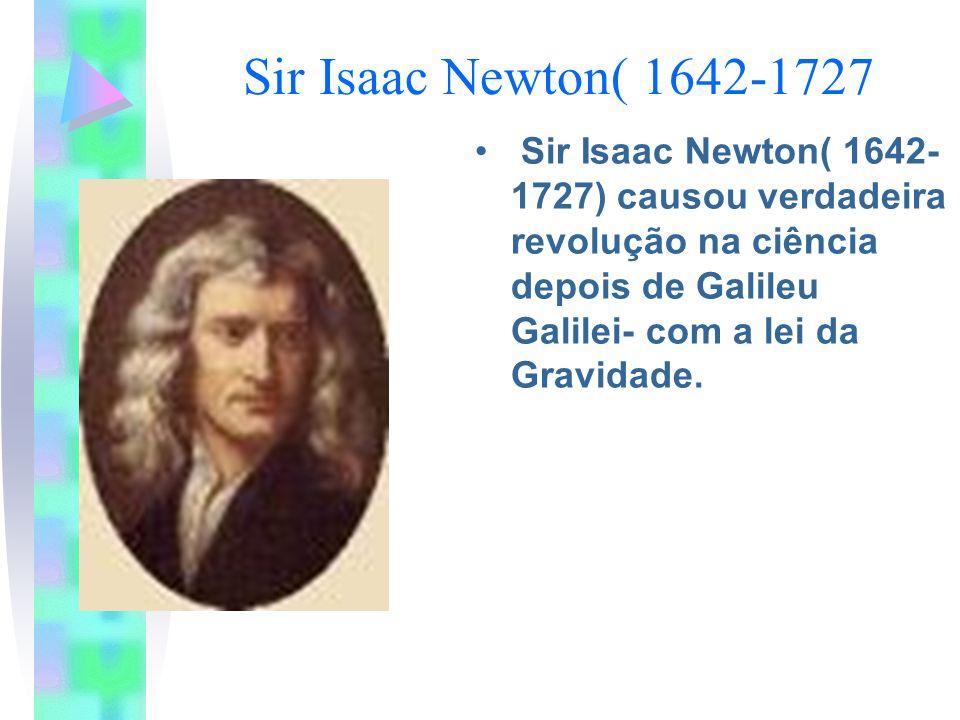 Sir Isaac Newton( 1642-1727Sir Isaac Newton( 1642-1727) causou verdadeira revolução na ciência depois de Galileu Galilei- com a lei da Gravidade.