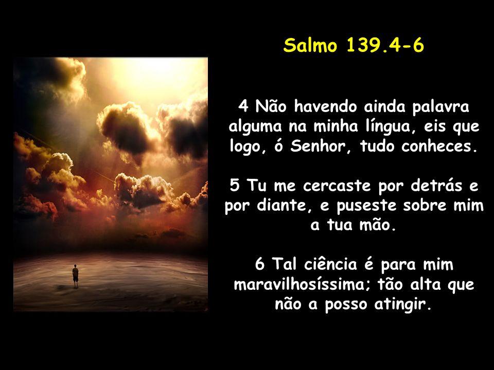 Salmo 139.4-6 4 Não havendo ainda palavra alguma na minha língua, eis que logo, ó Senhor, tudo conheces.
