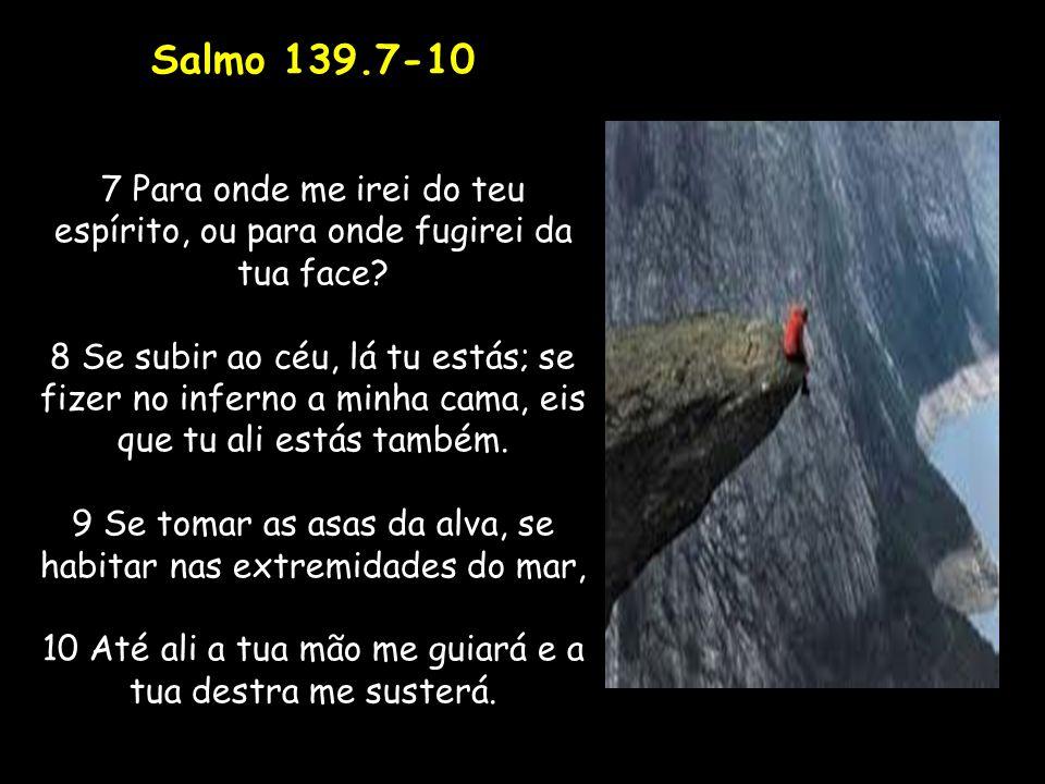 Salmo 139.7-10 7 Para onde me irei do teu espírito, ou para onde fugirei da tua face