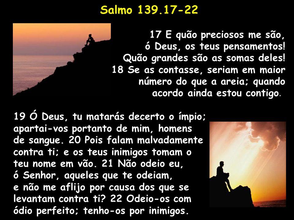 Salmo 139.17-22 17 E quão preciosos me são,