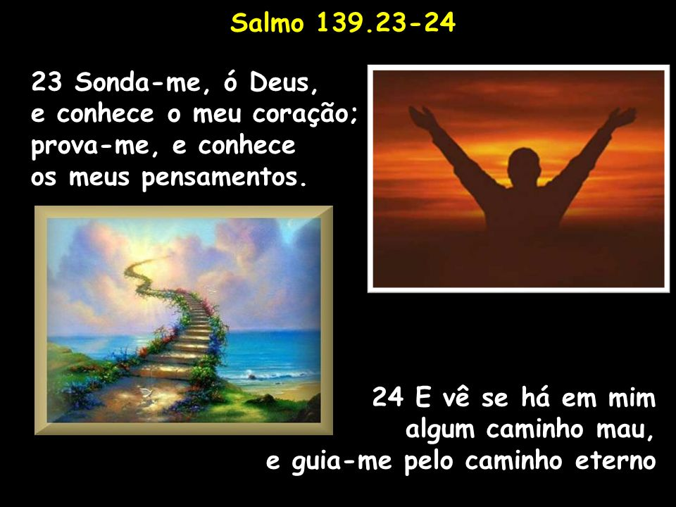 Salmo 139.23-24 23 Sonda-me, ó Deus, e conhece o meu coração; prova-me, e conhece. os meus pensamentos.