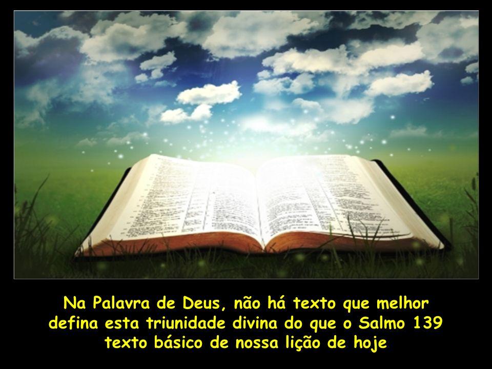 Na Palavra de Deus, não há texto que melhor defina esta triunidade divina do que o Salmo 139 texto básico de nossa lição de hoje