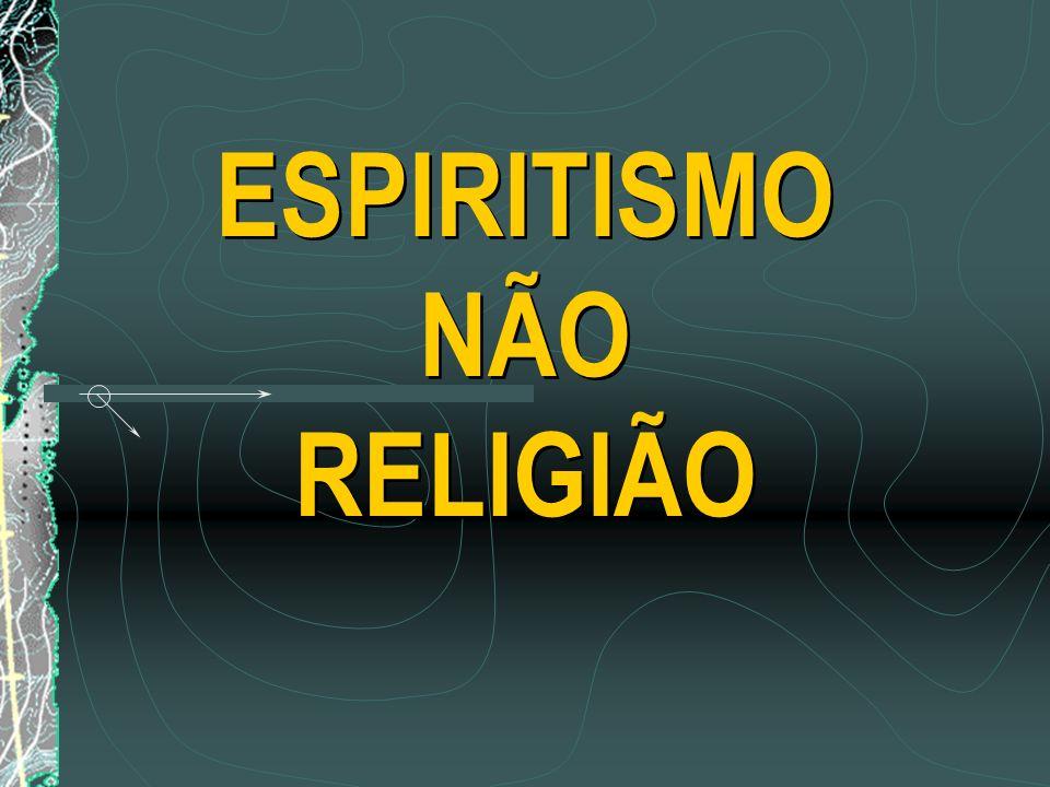 ESPIRITISMO NÃO RELIGIÃO