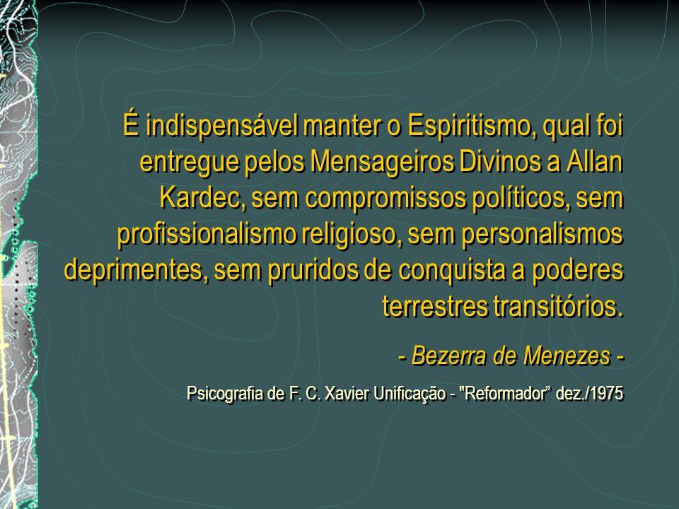É indispensável manter o Espiritismo, qual foi entregue pelos Mensageiros Divinos a Allan Kardec, sem compromissos políticos, sem profissionalismo religioso, sem personalismos deprimentes, sem pruridos de conquista a poderes terrestres transitórios.