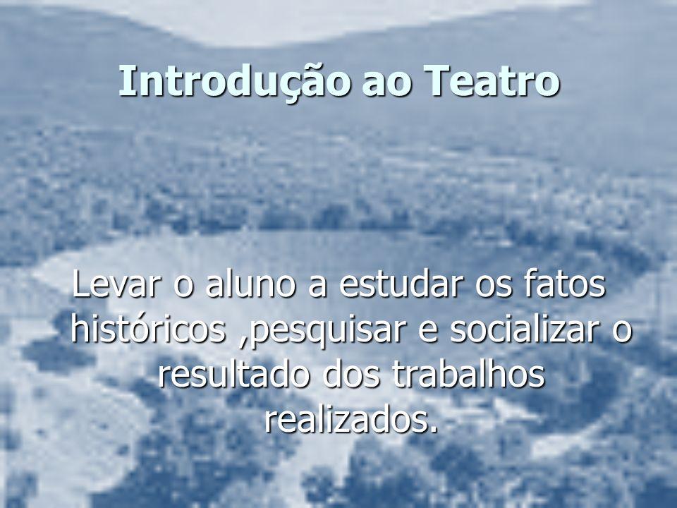 Introdução ao Teatro Levar o aluno a estudar os fatos históricos ,pesquisar e socializar o resultado dos trabalhos realizados.