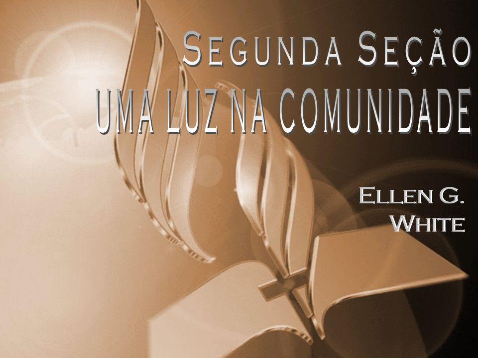 Segunda Seção UMA LUZ NA COMUNIDADE Ellen G. White