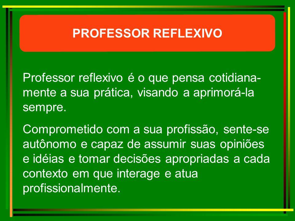 PROFESSOR REFLEXIVO Professor reflexivo é o que pensa cotidiana-mente a sua prática, visando a aprimorá-la sempre.