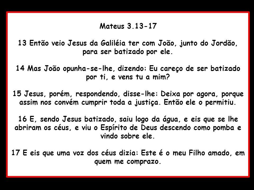Mateus 3.13-17 13 Então veio Jesus da Galiléia ter com João, junto do Jordão, para ser batizado por ele.