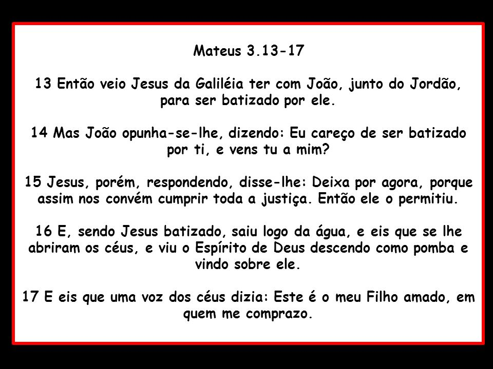 Mateus 3.13-1713 Então veio Jesus da Galiléia ter com João, junto do Jordão, para ser batizado por ele.